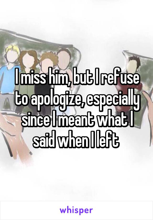 I miss him, but I refuse to apologize, especially since I meant what I said when I left