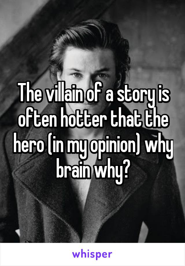 The villain of a story is often hotter that the hero (in my opinion) why brain why?