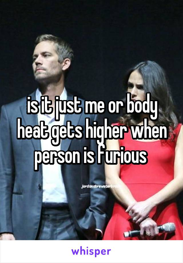 is it just me or body heat gets higher when person is furious