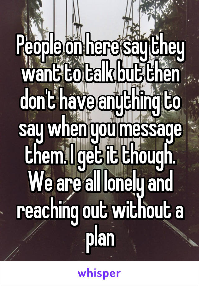 People on here say they want to talk but then don't have anything to say when you message them. I get it though. We are all lonely and reaching out without a plan