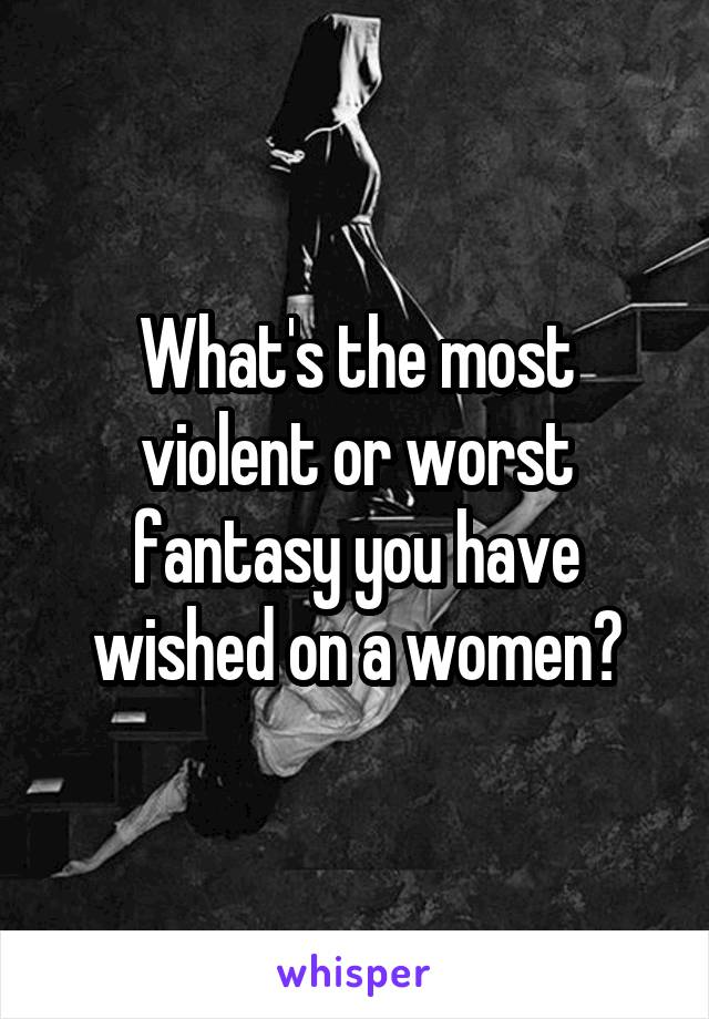 What's the most violent or worst fantasy you have wished on a women?