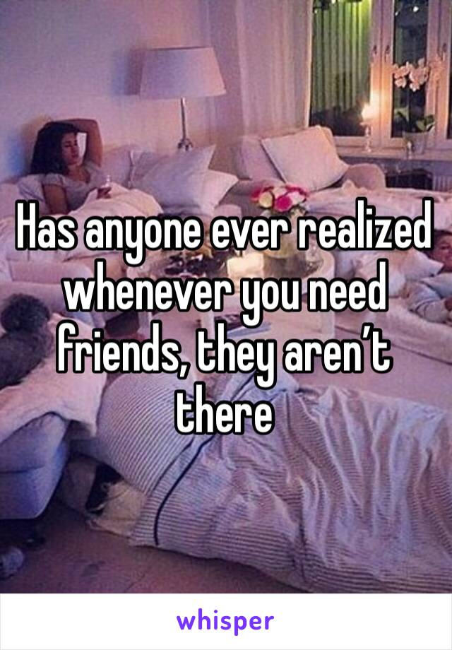Has anyone ever realized whenever you need friends, they aren't there