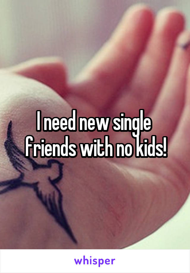 I need new single  friends with no kids!