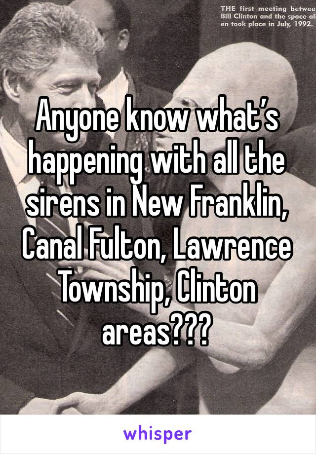 Anyone know what's happening with all the sirens in New Franklin, Canal Fulton, Lawrence Township, Clinton areas???