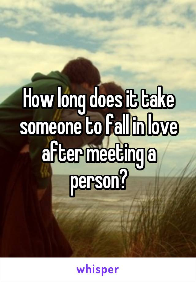 How long does it take someone to fall in love after meeting a person?