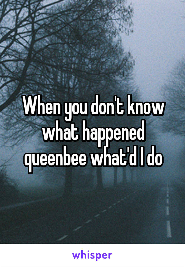 When you don't know what happened queenbee what'd I do
