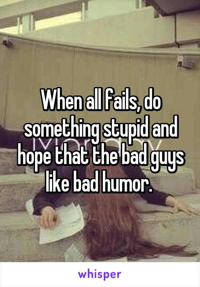 When all fails, do something stupid and hope that the bad guys like bad humor.