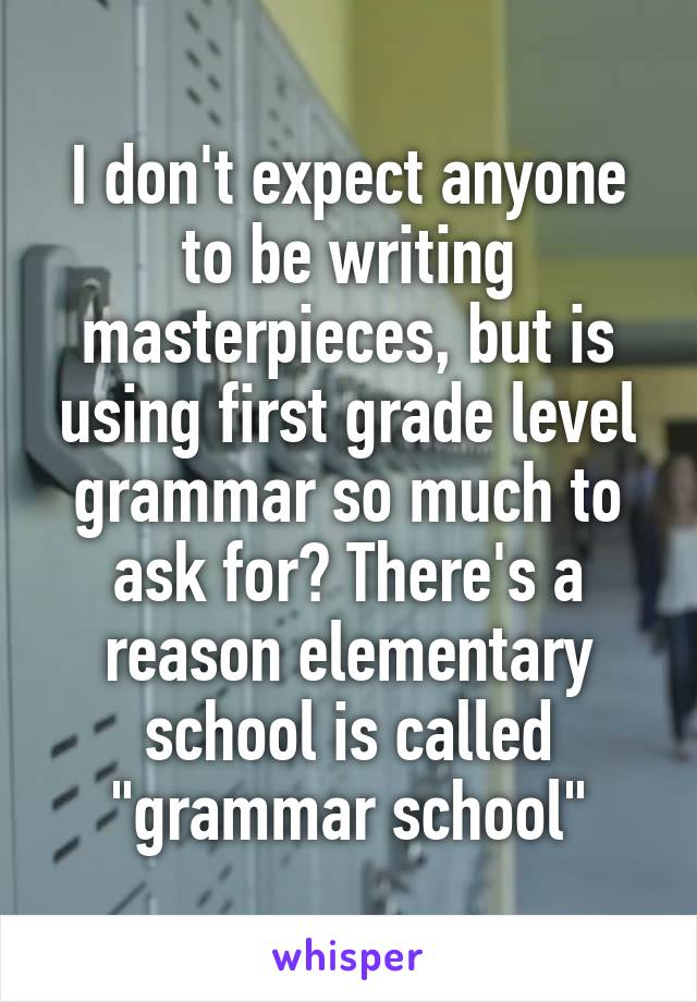 """I don't expect anyone to be writing masterpieces, but is using first grade level grammar so much to ask for? There's a reason elementary school is called """"grammar school"""""""