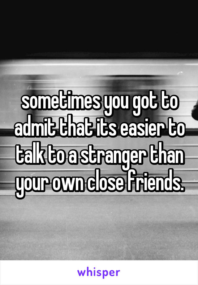 sometimes you got to admit that its easier to talk to a stranger than your own close friends.