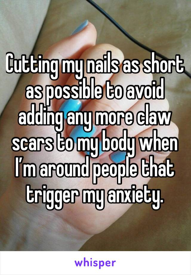 Cutting my nails as short as possible to avoid adding any more claw scars to my body when I'm around people that trigger my anxiety.