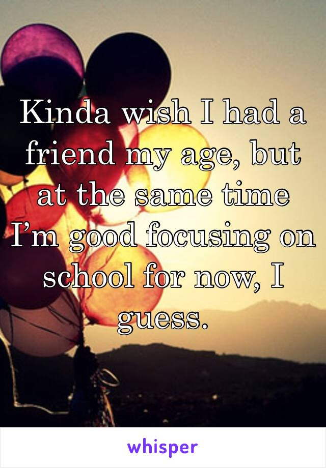 Kinda wish I had a friend my age, but at the same time I'm good focusing on school for now, I guess.