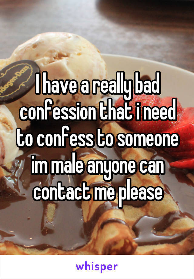 I have a really bad confession that i need to confess to someone im male anyone can contact me please
