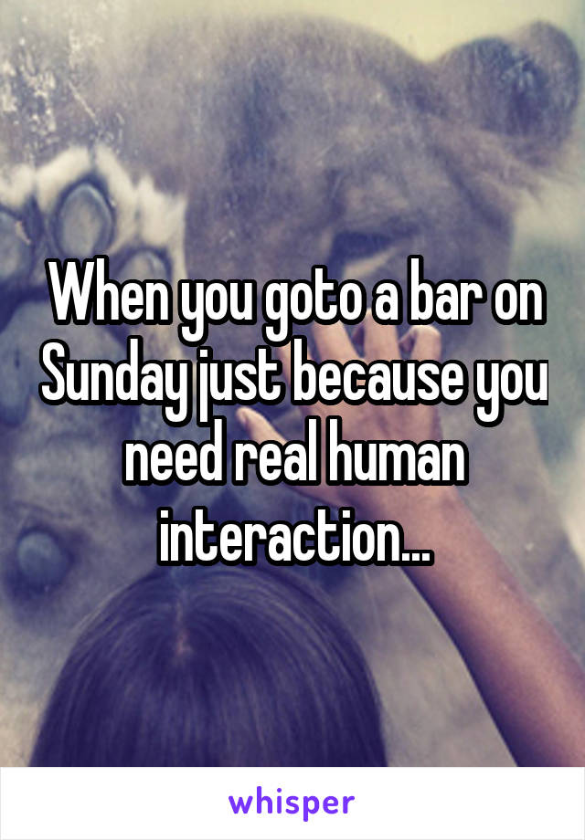 When you goto a bar on Sunday just because you need real human interaction...