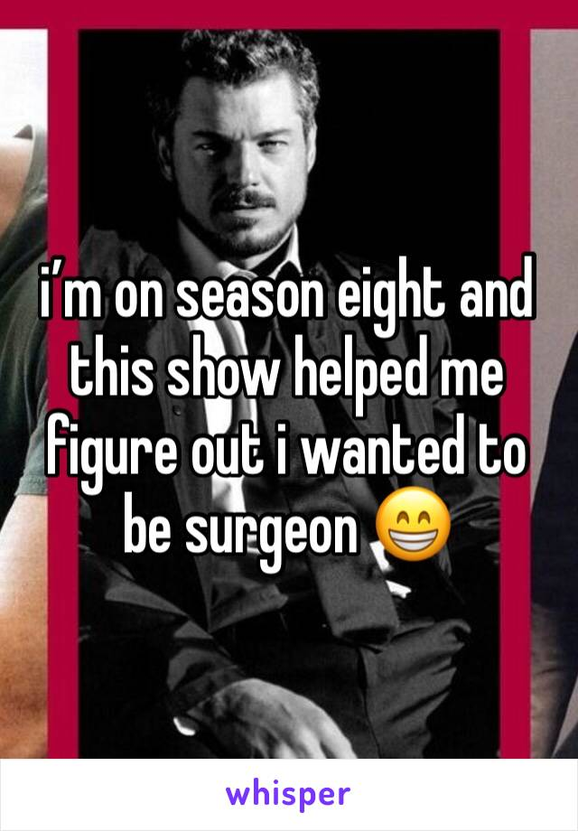 i'm on season eight and this show helped me figure out i wanted to be surgeon 😁