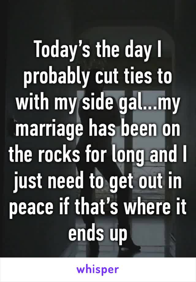 Today's the day I probably cut ties to with my side gal...my marriage has been on the rocks for long and I just need to get out in peace if that's where it ends up