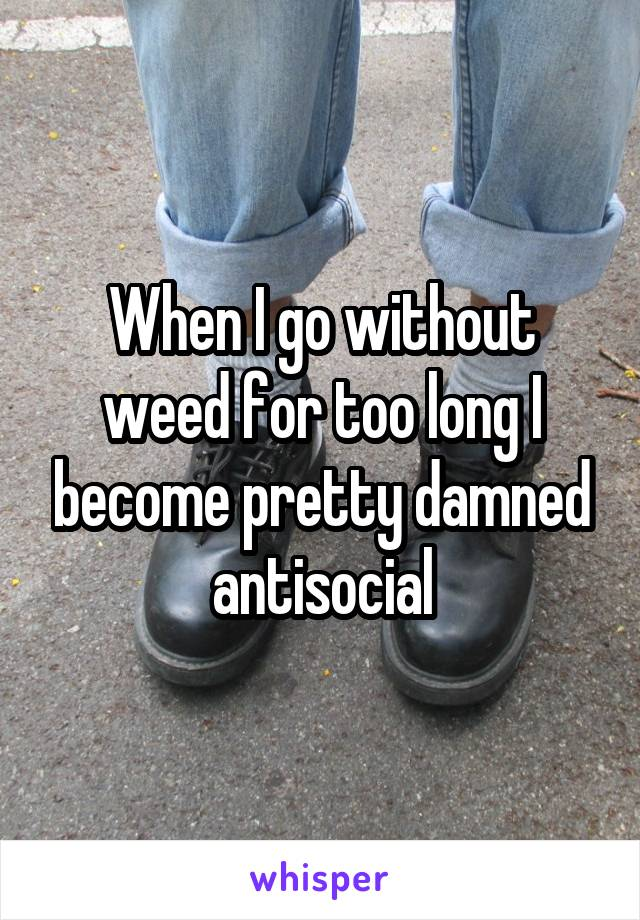 When I go without weed for too long I become pretty damned antisocial