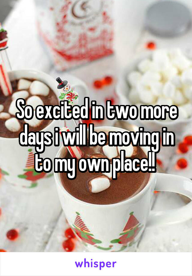 So excited in two more days i will be moving in to my own place!!