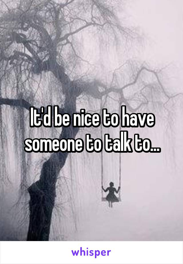 It'd be nice to have someone to talk to...