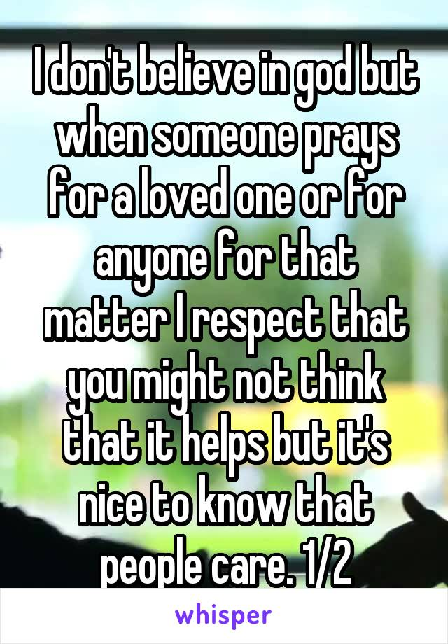 I don't believe in god but when someone prays for a loved one or for anyone for that matter I respect that you might not think that it helps but it's nice to know that people care. 1/2