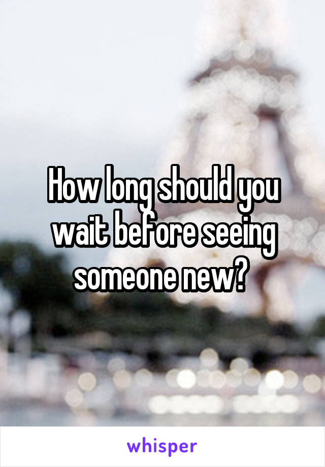 How long should you wait before seeing someone new?