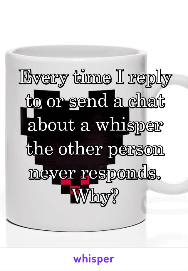 Every time I reply to or send a chat about a whisper the other person never responds. Why?