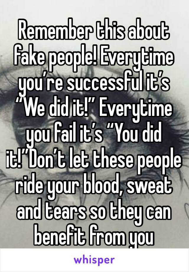 "Remember this about fake people! Everytime you're successful it's ""We did it!"" Everytime you fail it's ""You did it!""Don't let these people ride your blood, sweat and tears so they can benefit from you"
