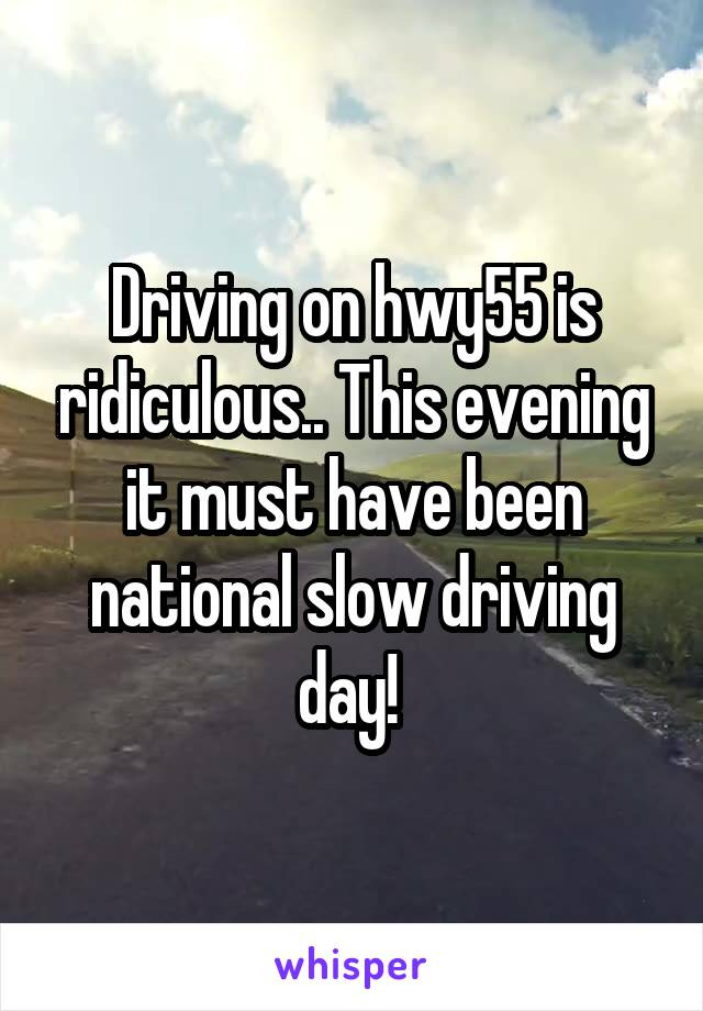 Driving on hwy55 is ridiculous.. This evening it must have been national slow driving day!