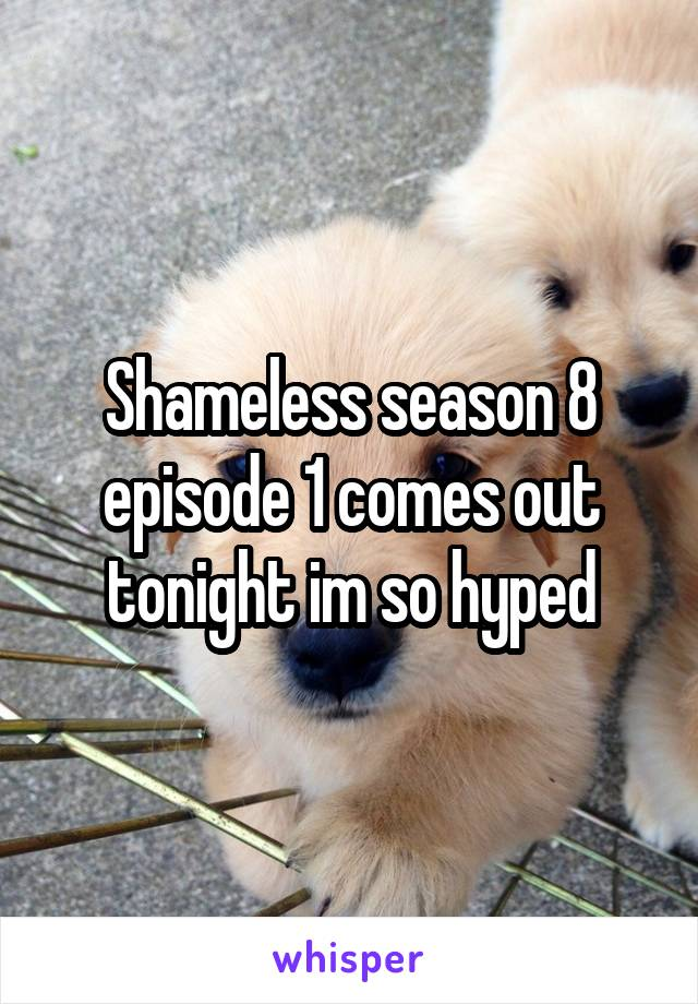 Shameless season 8 episode 1 comes out tonight im so hyped