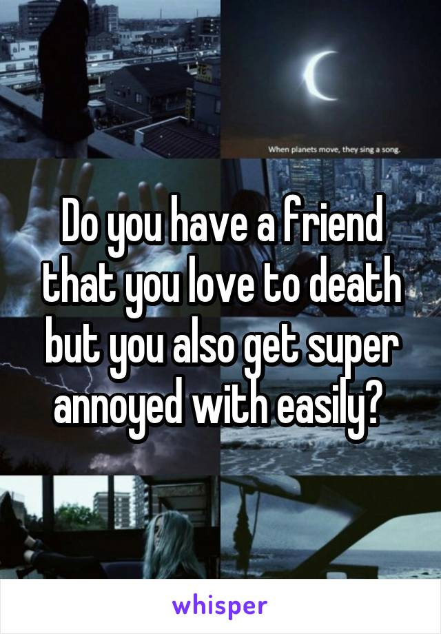 Do you have a friend that you love to death but you also get super annoyed with easily?