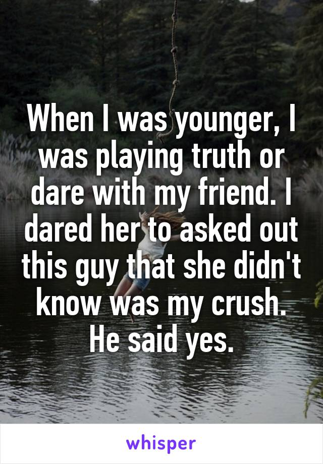 When I was younger, I was playing truth or dare with my friend. I dared her to asked out this guy that she didn't know was my crush. He said yes.