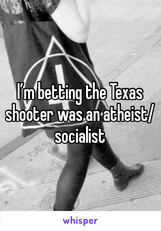 I'm betting the Texas shooter was an atheist/socialist