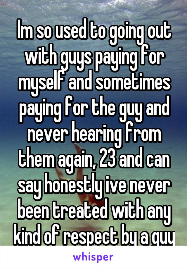 Im so used to going out with guys paying for myself and sometimes paying for the guy and never hearing from them again, 23 and can say honestly ive never been treated with any kind of respect by a guy