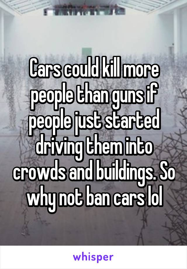 Cars could kill more people than guns if people just started driving them into crowds and buildings. So why not ban cars lol