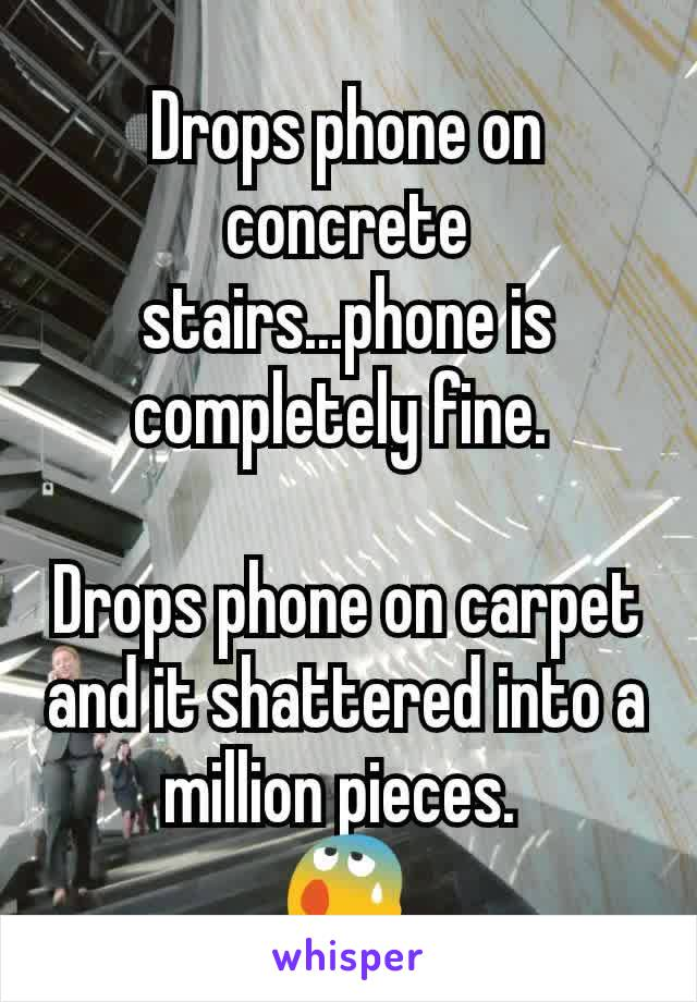 Drops phone on concrete stairs...phone is completely fine.   Drops phone on carpet and it shattered into a million pieces.  😰
