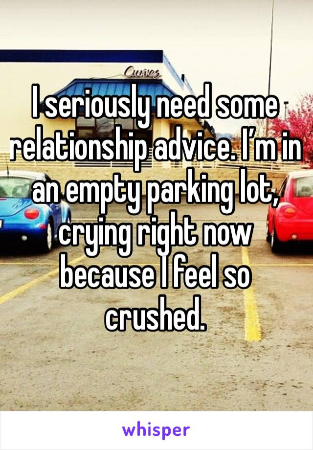 I seriously need some relationship advice. I'm in an empty parking lot, crying right now because I feel so crushed.