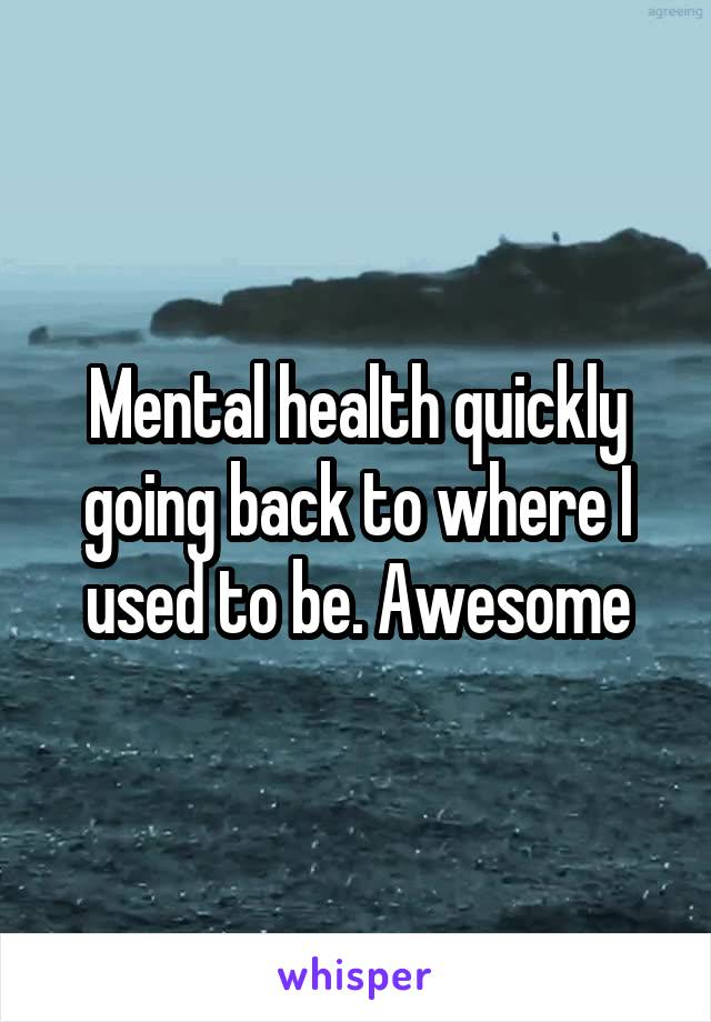 Mental health quickly going back to where I used to be. Awesome