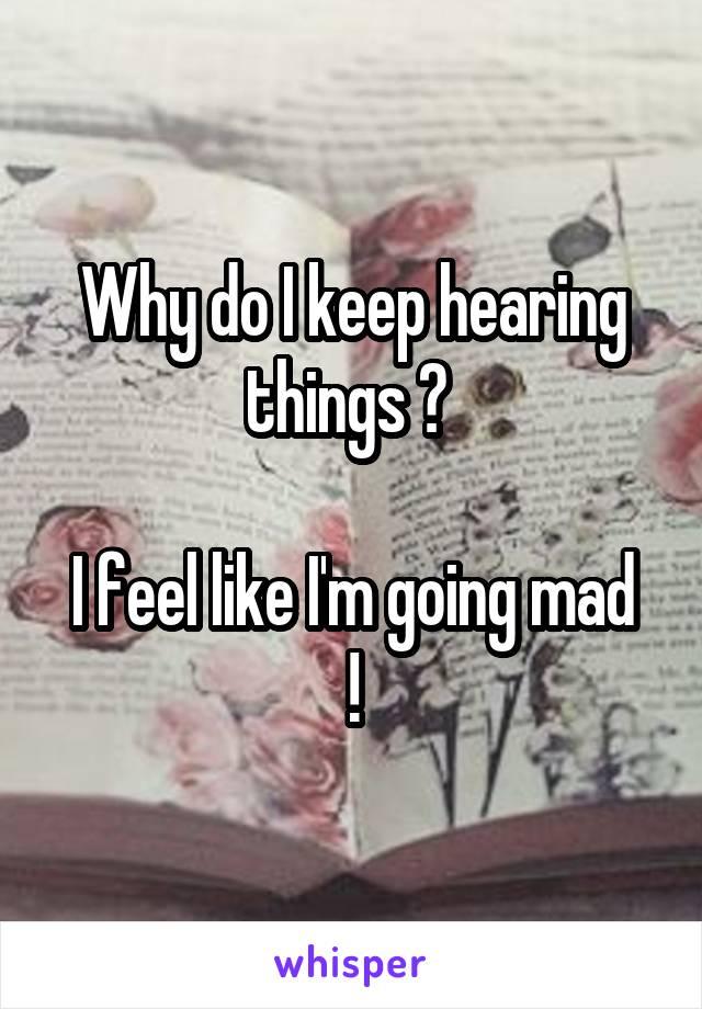 Why do I keep hearing things ?   I feel like I'm going mad !