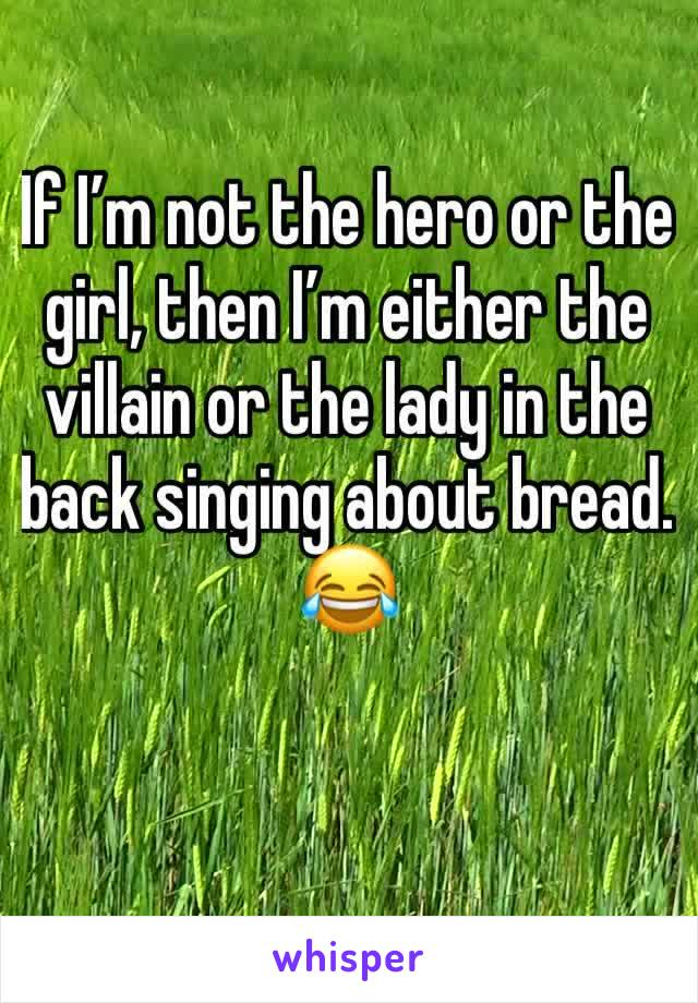 If I'm not the hero or the girl, then I'm either the villain or the lady in the back singing about bread. 😂