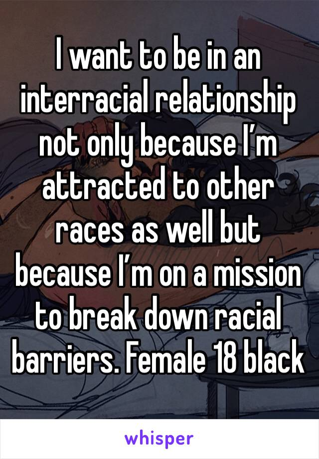 I want to be in an interracial relationship not only because I'm attracted to other races as well but because I'm on a mission to break down racial barriers. Female 18 black