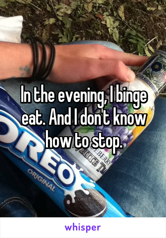 In the evening, I binge eat. And I don't know how to stop.