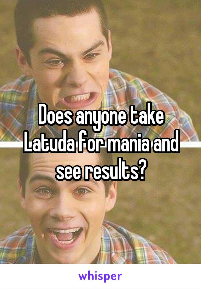 Does anyone take Latuda for mania and see results?