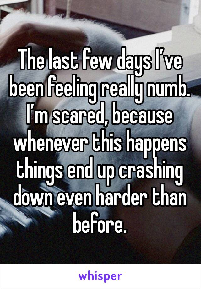 The last few days I've been feeling really numb. I'm scared, because whenever this happens things end up crashing down even harder than before.