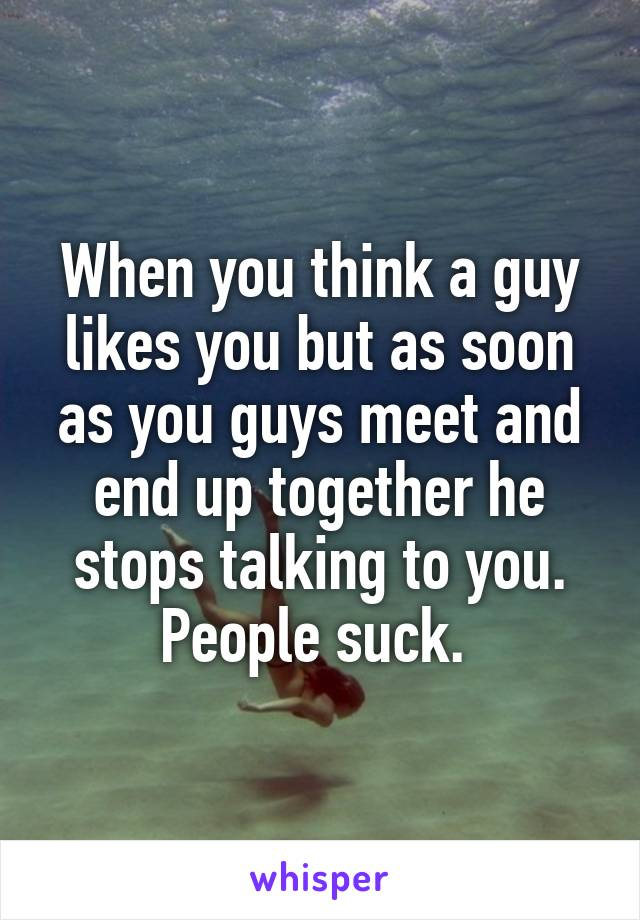 When you think a guy likes you but as soon as you guys meet and end up together he stops talking to you. People suck.