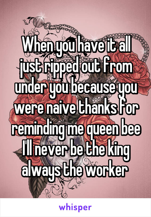 When you have it all just ripped out from under you because you were naive thanks for reminding me queen bee I'll never be the king always the worker