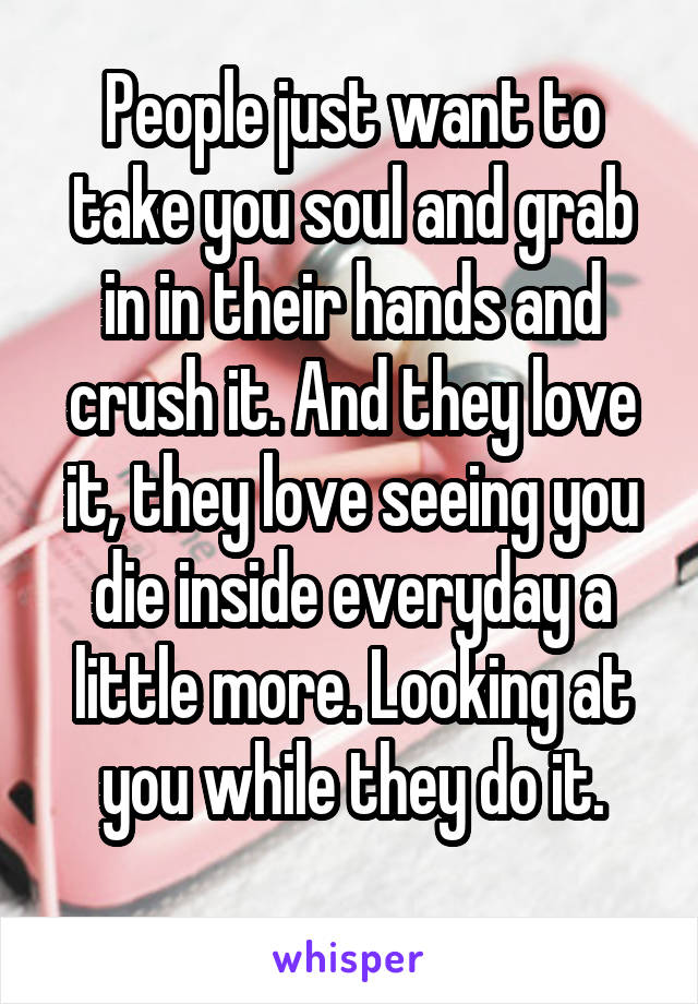 People just want to take you soul and grab in in their hands and crush it. And they love it, they love seeing you die inside everyday a little more. Looking at you while they do it.