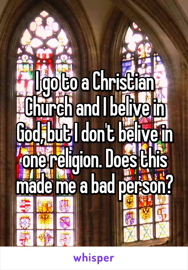 I go to a Christian Church and I belive in God, but I don't belive in one religion. Does this made me a bad person?