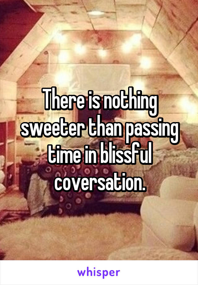 There is nothing sweeter than passing time in blissful coversation.