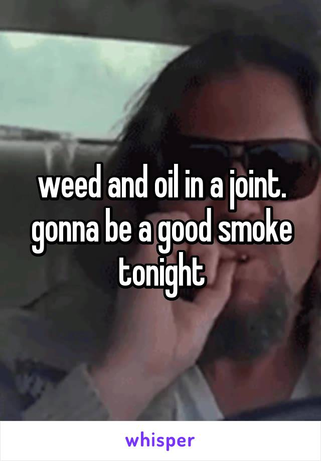 weed and oil in a joint. gonna be a good smoke tonight