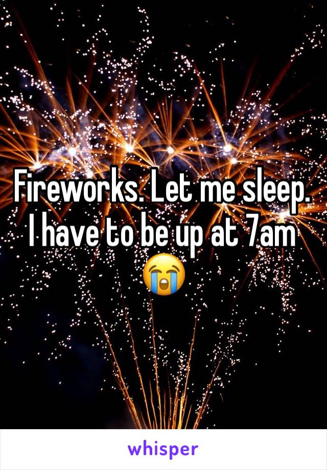 Fireworks. Let me sleep. I have to be up at 7am 😭