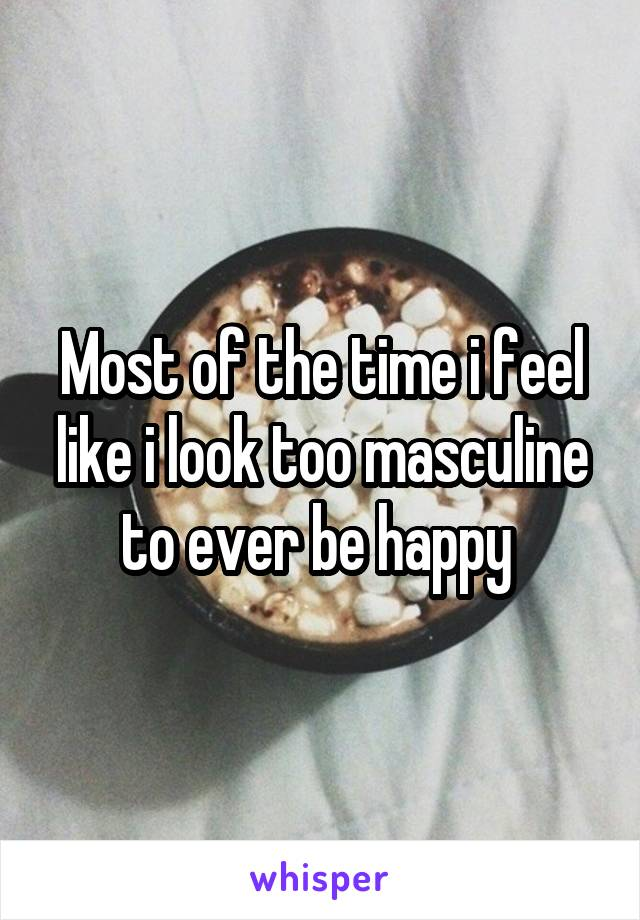 Most of the time i feel like i look too masculine to ever be happy